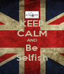 KEEP CALM AND Be Selfish - Personalised Poster A4 size
