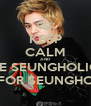 KEEP CALM AND BE SEUNGHOLIC FOR SEUNGHO - Personalised Poster A4 size
