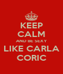 KEEP CALM AND BE SEXY LIKE CARLA CORIC - Personalised Poster A4 size