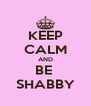 KEEP CALM AND BE  SHABBY - Personalised Poster A4 size