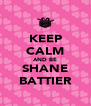 KEEP CALM AND BE SHANE BATTIER - Personalised Poster A4 size