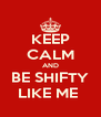 KEEP CALM AND BE SHIFTY LIKE ME  - Personalised Poster A4 size