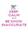 KEEP CALM AND BE SHOW INACCURATE - Personalised Poster A4 size