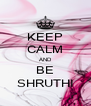 KEEP CALM AND BE SHRUTHI - Personalised Poster A4 size