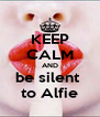 KEEP CALM AND be silent  to Alfie - Personalised Poster A4 size