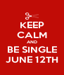 KEEP CALM AND BE SINGLE JUNE 12TH - Personalised Poster A4 size