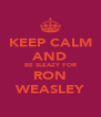 KEEP CALM AND BE SLEAZY FOR RON WEASLEY - Personalised Poster A4 size