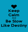 Keep Calm And Be Slow Like Destiny - Personalised Poster A4 size