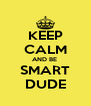 KEEP CALM AND BE  SMART DUDE - Personalised Poster A4 size