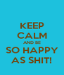 KEEP CALM AND BE SO HAPPY AS SHIT! - Personalised Poster A4 size