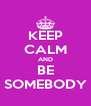 KEEP CALM AND BE SOMEBODY - Personalised Poster A4 size
