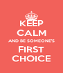 KEEP CALM AND BE SOMEONE'S FIRST CHOICE - Personalised Poster A4 size
