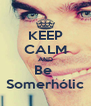 KEEP CALM AND Be  Somerhólic - Personalised Poster A4 size