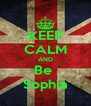 KEEP CALM AND Be  Sophia - Personalised Poster A4 size