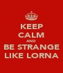 KEEP CALM AND BE STRANGE LIKE LORNA - Personalised Poster A4 size