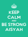 KEEP CALM AND BE STRONG AISYAH - Personalised Poster A4 size