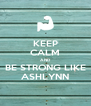 KEEP CALM AND BE STRONG LIKE ASHLYNN - Personalised Poster A4 size