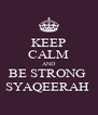 KEEP CALM AND BE STRONG  SYAQEERAH  - Personalised Poster A4 size