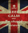 KEEP CALM AND Be stupid Forever - Personalised Poster A4 size