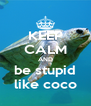 KEEP CALM AND be stupid like coco - Personalised Poster A4 size