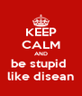 KEEP CALM AND be stupid  like disean - Personalised Poster A4 size