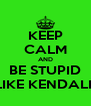 KEEP CALM AND BE STUPID LIKE KENDALL - Personalised Poster A4 size
