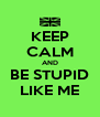 KEEP CALM AND BE STUPID LIKE ME - Personalised Poster A4 size