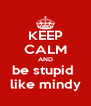 KEEP CALM AND be stupid  like mindy - Personalised Poster A4 size