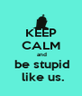 KEEP CALM  and  be stupid  like us. - Personalised Poster A4 size