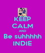 KEEP CALM AND Be suhhhhh INDIE - Personalised Poster A4 size