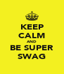KEEP CALM AND BE SUPER SWAG - Personalised Poster A4 size