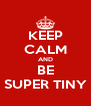 KEEP CALM AND BE SUPER TINY - Personalised Poster A4 size