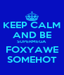 KEEP CALM AND BE SUPERMEGA FOXYAWE SOMEHOT - Personalised Poster A4 size