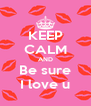 KEEP CALM AND Be sure I love u - Personalised Poster A4 size