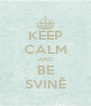 KEEP CALM AND BE SVINĚ - Personalised Poster A4 size