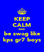 KEEP CALM AND be swag like kps gr7 boys - Personalised Poster A4 size