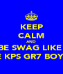KEEP CALM AND BE SWAG LIKE  THE KPS GR7 BOYS :p - Personalised Poster A4 size