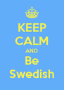 KEEP CALM AND Be Swedish - Personalised Poster A4 size