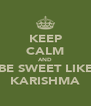 KEEP CALM AND BE SWEET LIKE KARISHMA - Personalised Poster A4 size