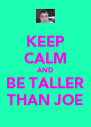 KEEP CALM AND BE TALLER THAN JOE - Personalised Poster A4 size