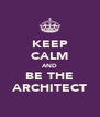 KEEP CALM AND BE THE ARCHITECT - Personalised Poster A4 size