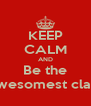 KEEP CALM AND Be the Awesomest clas!! - Personalised Poster A4 size