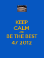 KEEP CALM  AND BE THE BEST 47 2012 - Personalised Poster A4 size