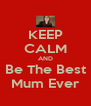 KEEP CALM AND Be The Best Mum Ever - Personalised Poster A4 size