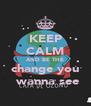 KEEP CALM AND BE THE change you  wanna see - Personalised Poster A4 size