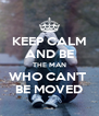 KEEP CALM AND BE THE MAN WHO CAN'T  BE MOVED - Personalised Poster A4 size