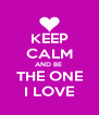 KEEP CALM AND BE  THE ONE I LOVE - Personalised Poster A4 size