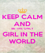 KEEP CALM AND BE THE ONLY GIRL IN THE WORLD - Personalised Poster A4 size