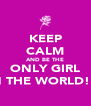 KEEP CALM AND BE THE ONLY GIRL IN THE WORLD! X - Personalised Poster A4 size