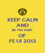 KEEP CALM AND BE THE PART OF FE UI 2012 - Personalised Poster A4 size